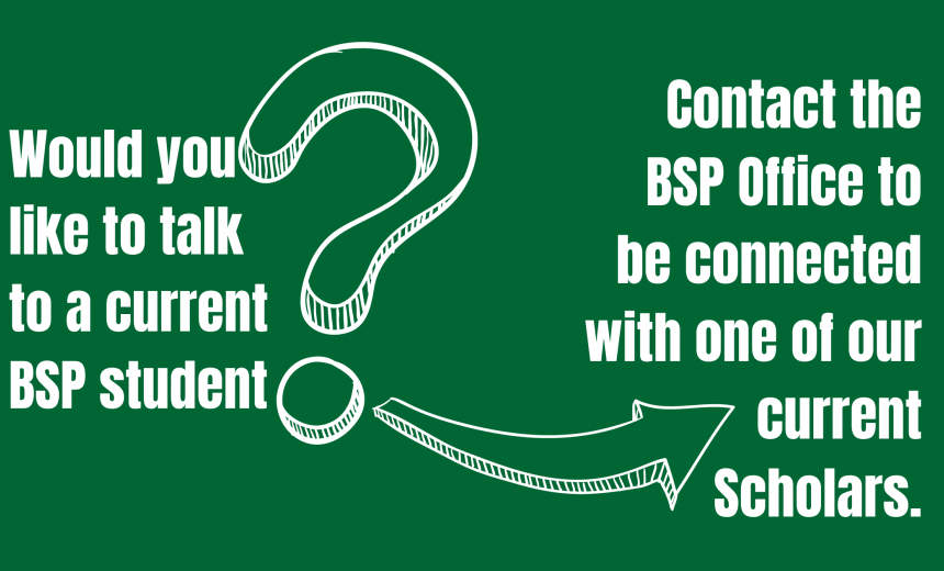 Contact the BSP Office if you'd like to talk with a current Scholar.