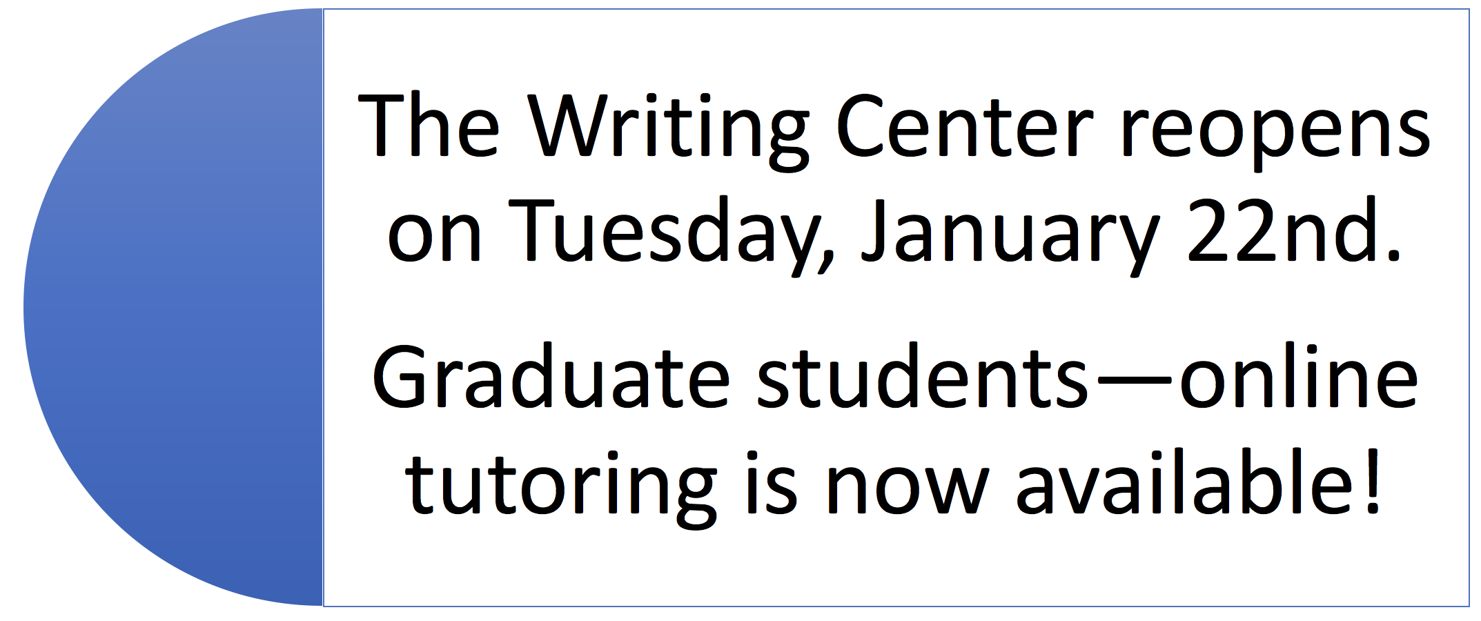 The Writing Center reopens on Tuesday, January 22nd.  Graduate students—online tutoring is now available!